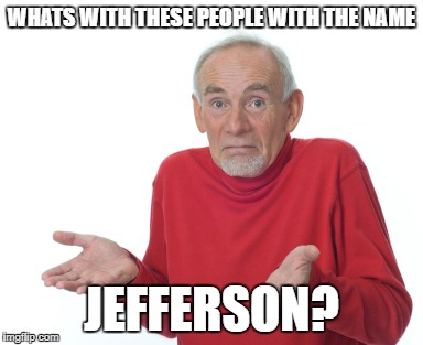 WHATS WITH THESE PEOPLE WITH THE NAME JEFFERSON? | image tagged in old guy shrugging | made w/ Imgflip meme maker