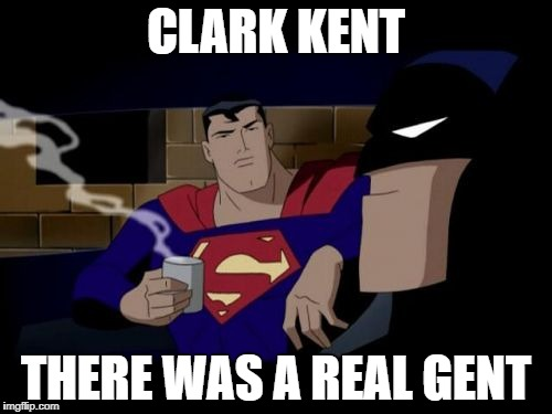 Batman And Superman | CLARK KENT THERE WAS A REAL GENT | image tagged in memes,batman and superman | made w/ Imgflip meme maker