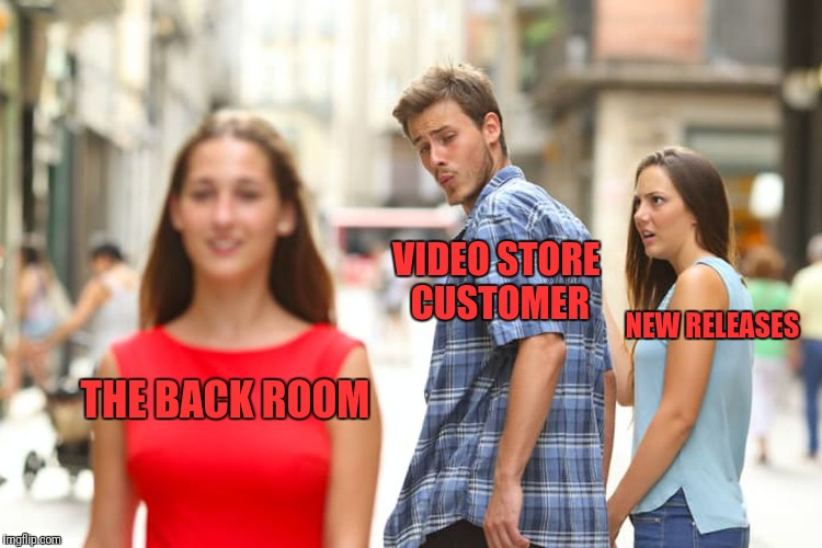 Distracted Boyfriend Meme | THE BACK ROOM VIDEO STORE CUSTOMER NEW RELEASES | image tagged in memes,distracted boyfriend | made w/ Imgflip meme maker