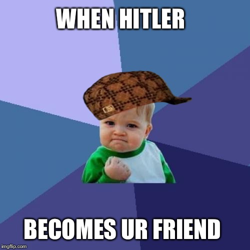 Success Kid Meme | WHEN HITLER BECOMES UR FRIEND | image tagged in memes,success kid,scumbag | made w/ Imgflip meme maker