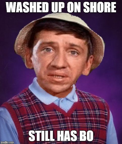 Gilligan's Island week.   | WASHED UP ON SHORE STILL HAS BO | image tagged in gilligan's island,bad luck gilligan | made w/ Imgflip meme maker
