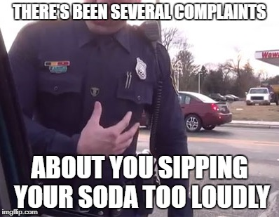 THERE'S BEEN SEVERAL COMPLAINTS ABOUT YOU SIPPING YOUR SODA TOO LOUDLY | made w/ Imgflip meme maker