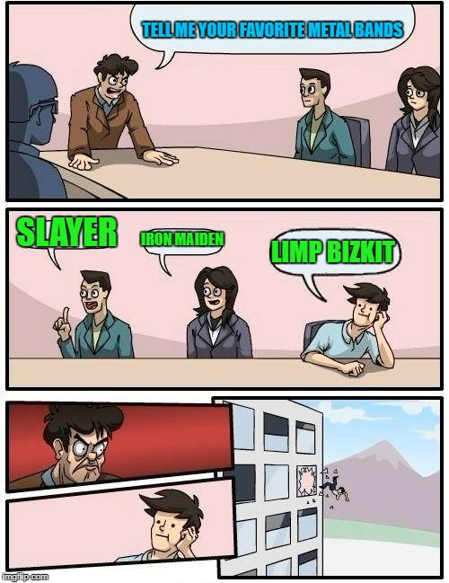 Boardroom Meeting Suggestion #1, Metal Mania Week (March 9-16) A PowerMetalhead & DoctorDoomsday180 event | TELL ME YOUR FAVORITE METAL BANDS SLAYER IRON MAIDEN LIMP BIZKIT | image tagged in memes,boardroom meeting suggestion,powermetalhead,doctordoomsday180,metal mania week,heavy metal | made w/ Imgflip meme maker
