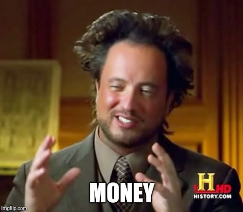 Ancient Aliens Meme | MONEY | image tagged in memes,ancient aliens | made w/ Imgflip meme maker