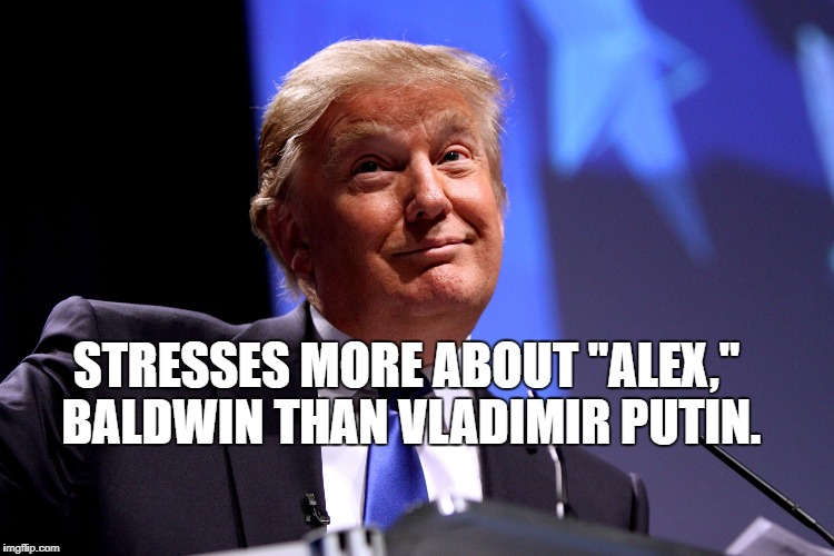 "Donald Trump No2 | STRESSES MORE ABOUT ""ALEX,"" BALDWIN THAN VLADIMIR PUTIN. 
