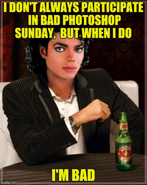 I DON'T ALWAYS PARTICIPATE IN BAD PHOTOSHOP SUNDAY,  BUT WHEN I DO I'M BAD | made w/ Imgflip meme maker