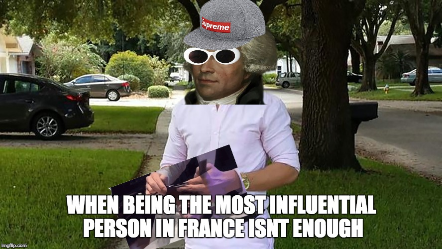 you know i had to do it to em | WHEN BEING THE MOST INFLUENTIAL PERSON IN FRANCE ISNT ENOUGH | image tagged in funny | made w/ Imgflip meme maker