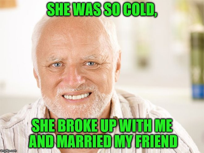 SHE WAS SO COLD, SHE BROKE UP WITH ME AND MARRIED MY FRIEND | made w/ Imgflip meme maker