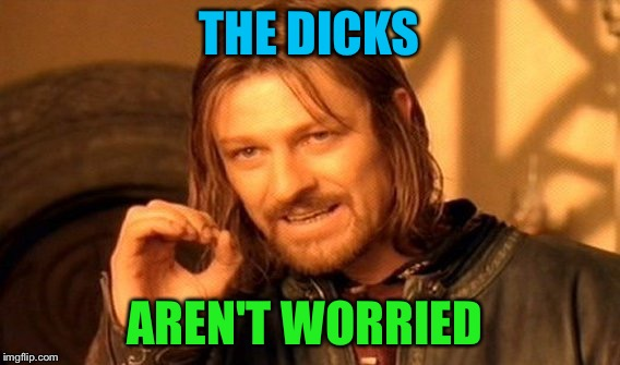 One Does Not Simply Meme | THE DICKS AREN'T WORRIED | image tagged in memes,one does not simply | made w/ Imgflip meme maker