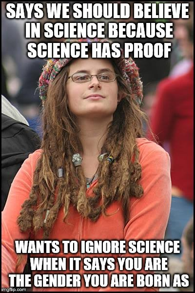 College Liberal Meme | SAYS WE SHOULD BELIEVE IN SCIENCE BECAUSE SCIENCE HAS PROOF WANTS TO IGNORE SCIENCE WHEN IT SAYS YOU ARE THE GENDER YOU ARE BORN AS | image tagged in memes,college liberal | made w/ Imgflip meme maker