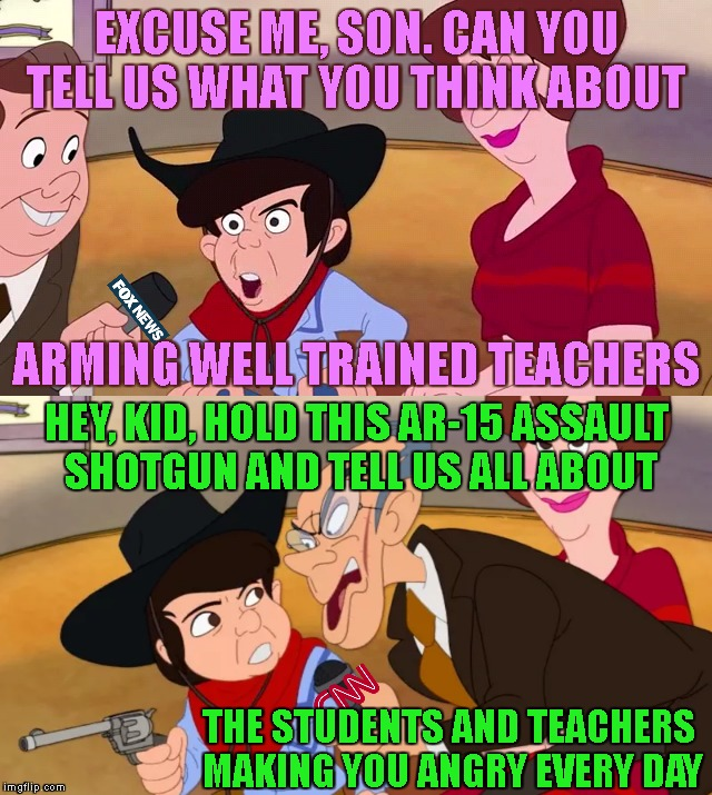 CNN - Pioneers Of News Enhancements | EXCUSE ME, SON. CAN YOU TELL US WHAT YOU THINK ABOUT THE STUDENTS AND TEACHERS MAKING YOU ANGRY EVERY DAY ARMING WELL TRAINED TEACHERS HEY,  | image tagged in cnn,fox news,school shooting,ar-15,gun control,nra | made w/ Imgflip meme maker