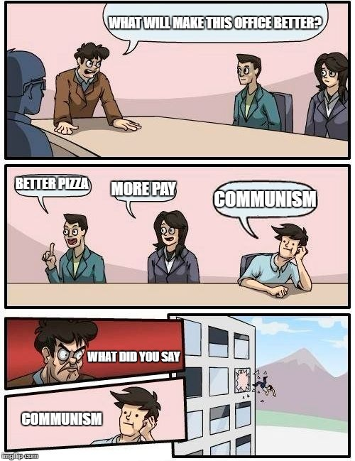 Boardroom Meeting Suggestion Meme | WHAT WILL MAKE THIS OFFICE BETTER? BETTER PIZZA MORE PAY COMMUNISM WHAT DID YOU SAY COMMUNISM | image tagged in memes,boardroom meeting suggestion | made w/ Imgflip meme maker
