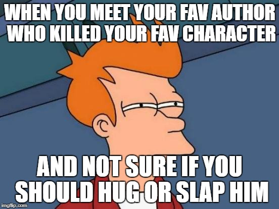 Futurama Fry Meme | WHEN YOU MEET YOUR FAV AUTHOR WHO KILLED YOUR FAV CHARACTER AND NOT SURE IF YOU SHOULD HUG OR SLAP HIM | image tagged in memes,futurama fry | made w/ Imgflip meme maker