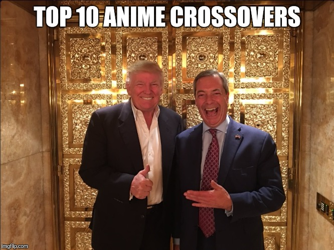 Trump and Farage | TOP 10 ANIME CROSSOVERS | image tagged in trump and farage | made w/ Imgflip meme maker