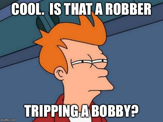 Futurama Fry Meme | COOL.  IS THAT A ROBBER TRIPPING A BOBBY? | image tagged in memes,futurama fry | made w/ Imgflip meme maker