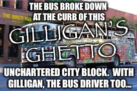 The modern version | THE BUS BROKE DOWN AT THE CURB OF THIS UNCHARTERED CITY BLOCK.  WITH GILLIGAN, THE BUS DRIVER TOO... | image tagged in gilligan's island,remake,ghetto,funny memes | made w/ Imgflip meme maker