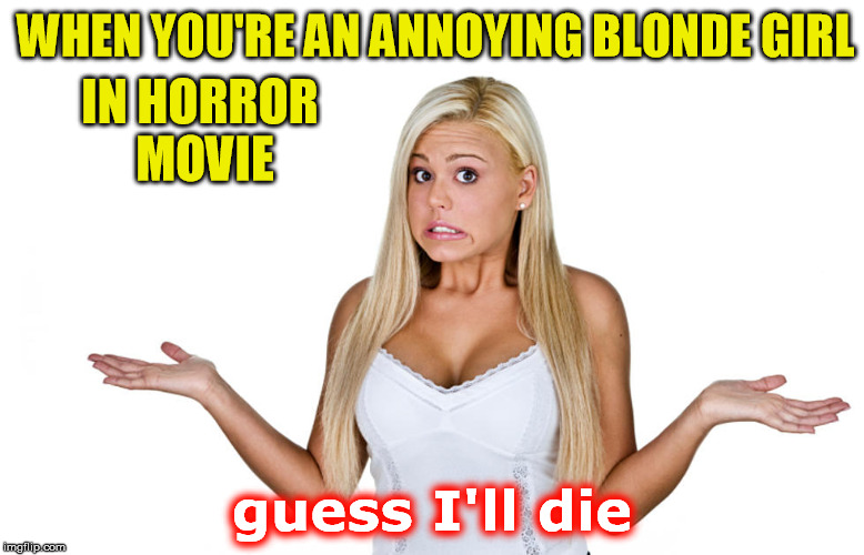 WHEN YOU'RE AN ANNOYING BLONDE GIRL guess I'll die IN HORROR MOVIE | made w/ Imgflip meme maker