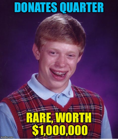 Bad Luck Brian Meme | DONATES QUARTER RARE, WORTH $1,000,000 | image tagged in memes,bad luck brian | made w/ Imgflip meme maker