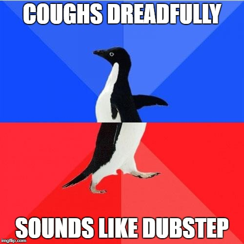 Socially Awkward Awesome Penguin | COUGHS DREADFULLY SOUNDS LIKE DUBSTEP | image tagged in memes,socially awkward awesome penguin | made w/ Imgflip meme maker