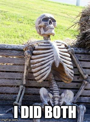 Waiting Skeleton Meme | I DID BOTH | image tagged in memes,waiting skeleton | made w/ Imgflip meme maker