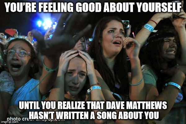 DAVE MATTHEWS WRITE ABOUT ME! | YOU'RE FEELING GOOD ABOUT YOURSELF UNTIL YOU REALIZE THAT DAVE MATTHEWS HASN'T WRITTEN A SONG ABOUT YOU | image tagged in dmb,dave matthews band | made w/ Imgflip meme maker