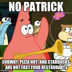(Edited) There are some people out there who don't realize the difference. | NO PATRICK SUBWAY, PIZZA HUT, AND STARBUCKS ARE NOT FAST FOOD RESTAURANTS | image tagged in memes,no patrick,fast food,subway,pizza hut,starbucks | made w/ Imgflip meme maker