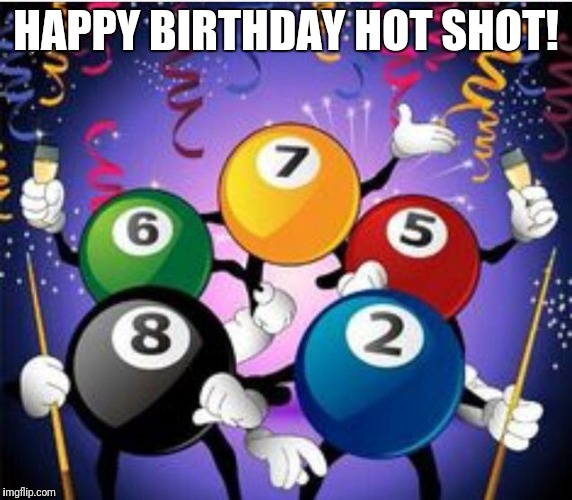Billiard birthday | HAPPY BIRTHDAY HOT SHOT! | image tagged in birthday,billiards | made w/ Imgflip meme maker
