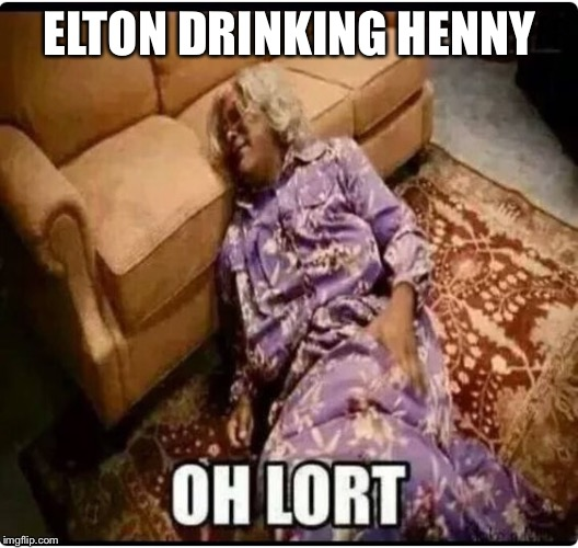 Medea Oh Lort | ELTON DRINKING HENNY | image tagged in medea oh lort | made w/ Imgflip meme maker