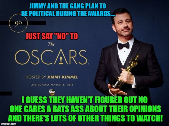 The 90th Academy Awards will be another night of Hollywood thinking they're wonderful and we care about what they think! | JIMMY AND THE GANG PLAN TO BE POLITICAL DURING THE AWARDS.... I GUESS THEY HAVEN'T FIGURED OUT NO ONE CARES A RATS ASS ABOUT THEIR OPINIONS  | image tagged in 90th academy awards,memes,academy awards,liberal vs conservative,donald trump approves,who cares | made w/ Imgflip meme maker