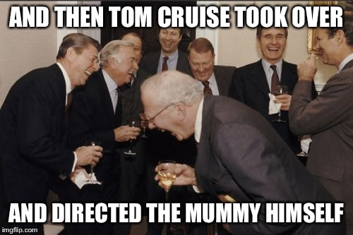 Laughing Men In Suits Meme | AND THEN TOM CRUISE TOOK OVER AND DIRECTED THE MUMMY HIMSELF | image tagged in memes,laughing men in suits | made w/ Imgflip meme maker