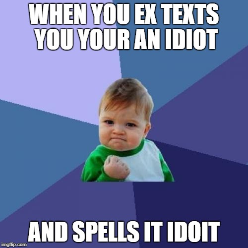 Success Kid Meme | WHEN YOU EX TEXTS YOU YOUR AN IDIOT AND SPELLS IT IDOIT | image tagged in memes,success kid | made w/ Imgflip meme maker
