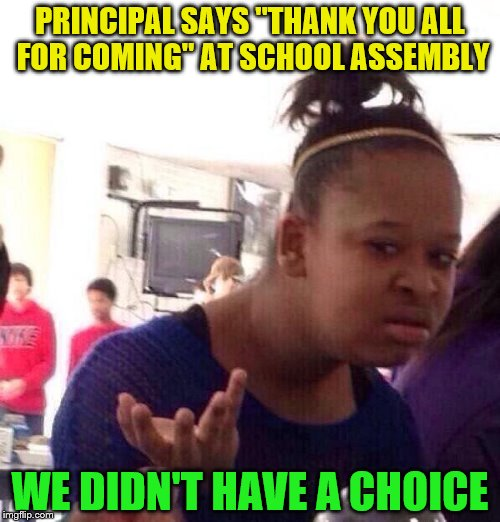 "Black Girl Wat Meme | PRINCIPAL SAYS ""THANK YOU ALL FOR COMING"" AT SCHOOL ASSEMBLY WE DIDN'T HAVE A CHOICE 