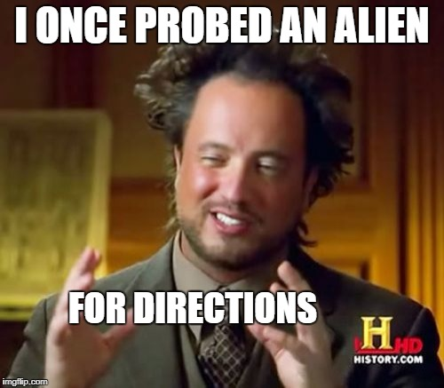 Ancient Aliens Meme | I ONCE PROBED AN ALIEN FOR DIRECTIONS | image tagged in memes,ancient aliens | made w/ Imgflip meme maker