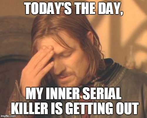 Frustrated Boromir Meme | TODAY'S THE DAY, MY INNER SERIAL KILLER IS GETTING OUT | image tagged in memes,frustrated boromir | made w/ Imgflip meme maker