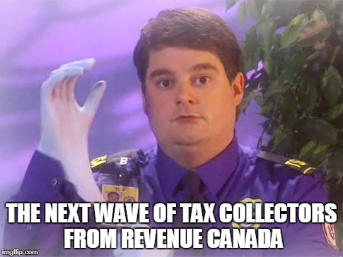 TSA Douche | THE NEXT WAVE OF TAX COLLECTORS FROM REVENUE CANADA | image tagged in memes,tsa douche | made w/ Imgflip meme maker