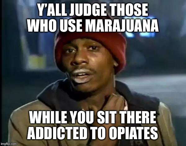 Y'all Got Any More Of That Meme | Y'ALL JUDGE THOSE WHO USE MARAJUANA WHILE YOU SIT THERE ADDICTED TO OPIATES | image tagged in memes,y'all got any more of that | made w/ Imgflip meme maker