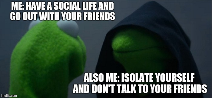 Evil Kermit Meme | ME: HAVE A SOCIAL LIFE AND GO OUT WITH YOUR FRIENDS ALSO ME: ISOLATE YOURSELF AND DON'T TALK TO YOUR FRIENDS | image tagged in memes,evil kermit | made w/ Imgflip meme maker