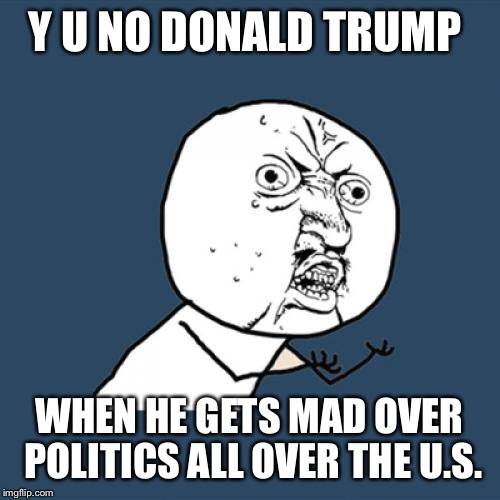 Y U No Meme | Y U NO DONALD TRUMP WHEN HE GETS MAD OVER POLITICS ALL OVER THE U.S. | image tagged in memes,y u no | made w/ Imgflip meme maker