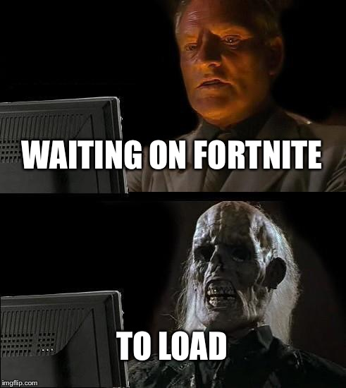 Ill Just Wait Here Meme | WAITING ON FORTNITE TO LOAD | image tagged in memes,ill just wait here | made w/ Imgflip meme maker