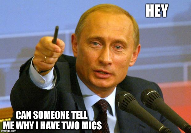 Good Guy Putin Meme | HEY CAN SOMEONE TELL ME WHY I HAVE TWO MICS | image tagged in memes,good guy putin | made w/ Imgflip meme maker