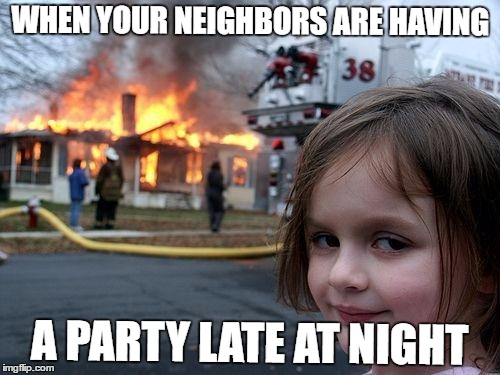 Disaster Girl Meme | WHEN YOUR NEIGHBORS ARE HAVING A PARTY LATE AT NIGHT | image tagged in memes,disaster girl | made w/ Imgflip meme maker