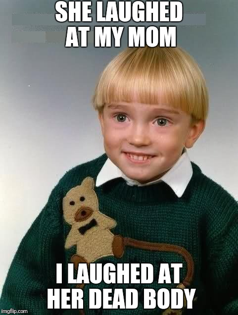 Little Kid | SHE LAUGHED AT MY MOM I LAUGHED AT HER DEAD BODY | image tagged in little kid | made w/ Imgflip meme maker