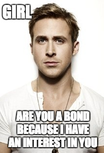 Ryan Gosling Meme | GIRL ARE YOU A BOND BECAUSE I HAVE AN INTEREST IN YOU | image tagged in memes,ryan gosling | made w/ Imgflip meme maker