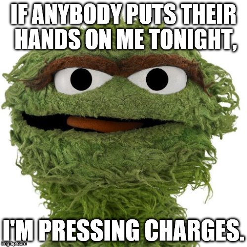 MANHANDLED! | IF ANYBODY PUTS THEIR HANDS ON ME TONIGHT, I'M PRESSING CHARGES. | image tagged in oscar the grouch | made w/ Imgflip meme maker