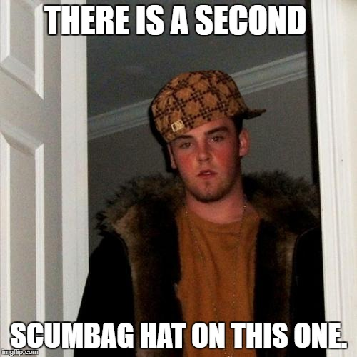 Scumbag Steve Meme | THERE IS A SECOND SCUMBAG HAT ON THIS ONE. | image tagged in memes,scumbag steve,scumbag | made w/ Imgflip meme maker