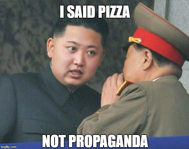 Hungry Kim Jong Un | I SAID PIZZA NOT PROPAGANDA | image tagged in hungry kim jong un | made w/ Imgflip meme maker