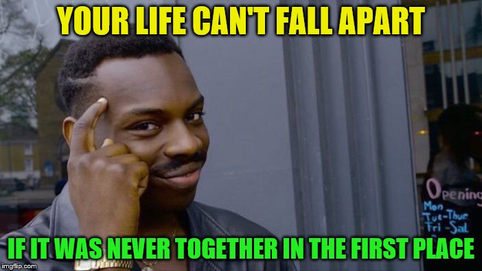 Roll Safe Think About It Meme | YOUR LIFE CAN'T FALL APART IF IT WAS NEVER TOGETHER IN THE FIRST PLACE | image tagged in memes,roll safe think about it | made w/ Imgflip meme maker
