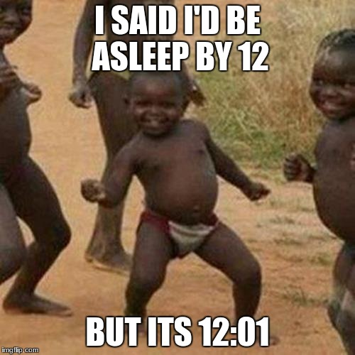 Third World Success Kid Meme | I SAID I'D BE ASLEEP BY 12 BUT ITS 12:01 | image tagged in memes,third world success kid | made w/ Imgflip meme maker