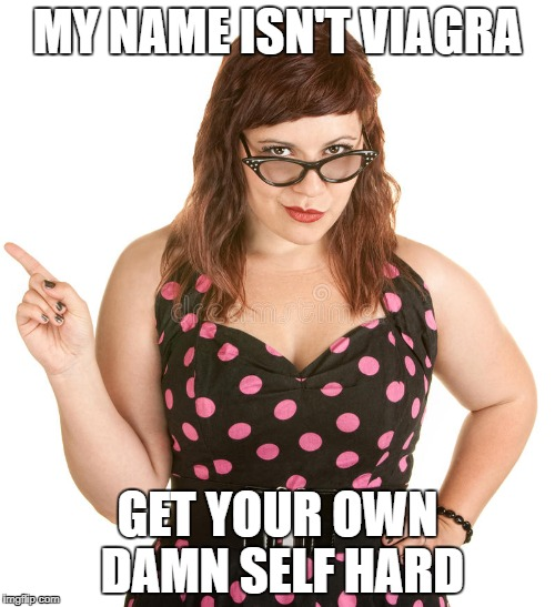 My name isn't viagra | MY NAME ISN'T VIAGRA GET YOUR OWN DAMN SELF HARD | image tagged in viagra,erectile dysfunction,attitude,nsfw,sex,white woman | made w/ Imgflip meme maker