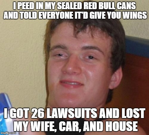 10 Guy Meme | I PEED IN MY SEALED RED BULL CANS AND TOLD EVERYONE IT'D GIVE YOU WINGS I GOT 26 LAWSUITS AND LOST MY WIFE, CAR, AND HOUSE | image tagged in memes,10 guy | made w/ Imgflip meme maker